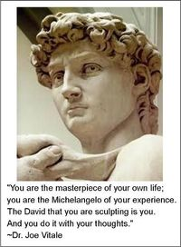 """You are the masterpiece of your own life; you are the Michelangelo of your experience. The David that you are sculpting is you. And you do it with your thoughts."" ~Dr. Joe Vitale"
